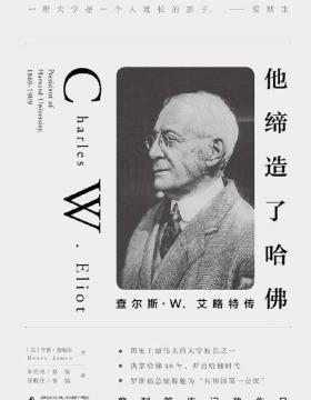 他缔造了哈佛:查尔斯·W.艾略特传 执掌哈佛40年,打造世界一流学府的传奇经历