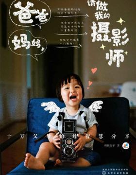 爸爸妈妈,请做我的摄影师:十万父母拍娃智慧分享 写给爸爸妈妈看的亲子摄影书 记录孩子成长与家庭的每一个重要时刻