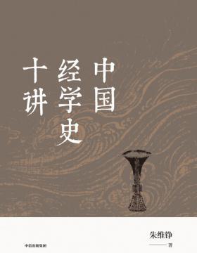 中国经学史十讲 史学大家朱维铮经典经学史入门读物全新归来 揭秘各朝学者著书立说背后的目的