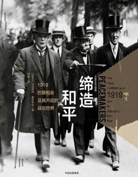 缔造和平:1919巴黎和会及其开启的战后世界 重回20世纪外交现场,见证战争世纪中催生新秩序的大国角力