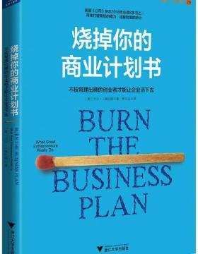 烧掉你的商业计划书 不按常理出牌的创业者才能让企业活下去(最真实、可实践、接地气的创业方法)