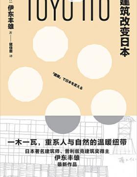 建筑改变日本 于展现资本巨流的表象之下,反思都市型建筑的桎梏;于一木一瓦的建筑活动中,重塑日本建筑