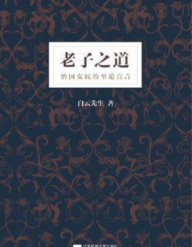 老子之道 白云先生全新解读《道德经》 原古圣之道,通天人之际,达万物之理,济方今之世