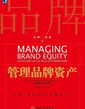 品牌三部曲1:管理品牌资产 描绘品牌资产的结构,以便管理者清楚了解品牌资产如何创造价值