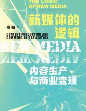 新媒体的逻辑:内容生产与商业变现 探讨新媒体社会经济价值的创造和实现过程