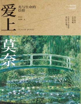 爱上莫奈:光与生命的信仰 写给大家的360度艺术启蒙书 印象派创始大师莫奈86年的艺术与人生故事