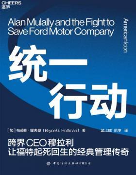 2021-03 统一行动:跨界CEO穆拉利让福特起死回生的经典管理传奇 历时5年的追踪报道,深入福特公司和福特家族内部,对上百位相关人士进行亲自采访