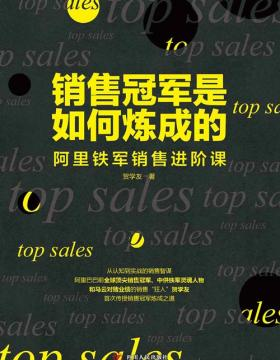 """销售冠军是如何炼成的——阿里铁军销售进阶课 阿里巴巴全球销售冠军、中供铁军灵魂人物,和马云对赌业绩的销售""""狂人"""",首次传授销售冠军炼成之道"""