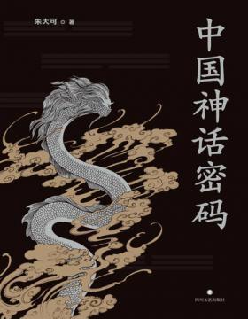 2021-07 中国神话密码 神话学家朱大可揭开神名隐藏的奥秘,解读诸神背后的史实 系统梳理中国神谱、揭示中外神话关联
