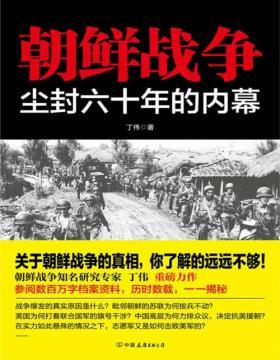 朝鲜战争:尘封六十年的内幕 关于朝鲜战争的真相,你了解的远远不够!全面讲透朝鲜战争的全过程,彻底揭开朝鲜战争的未解之谜!