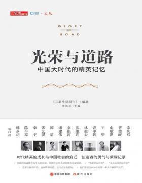 光荣与道路 中国大时代的精英记忆 四十位行业领袖、高层智囊口述,分享他们的创业历程与行业新知,折射中国社会不同寻常的发展轨迹和成长逻辑